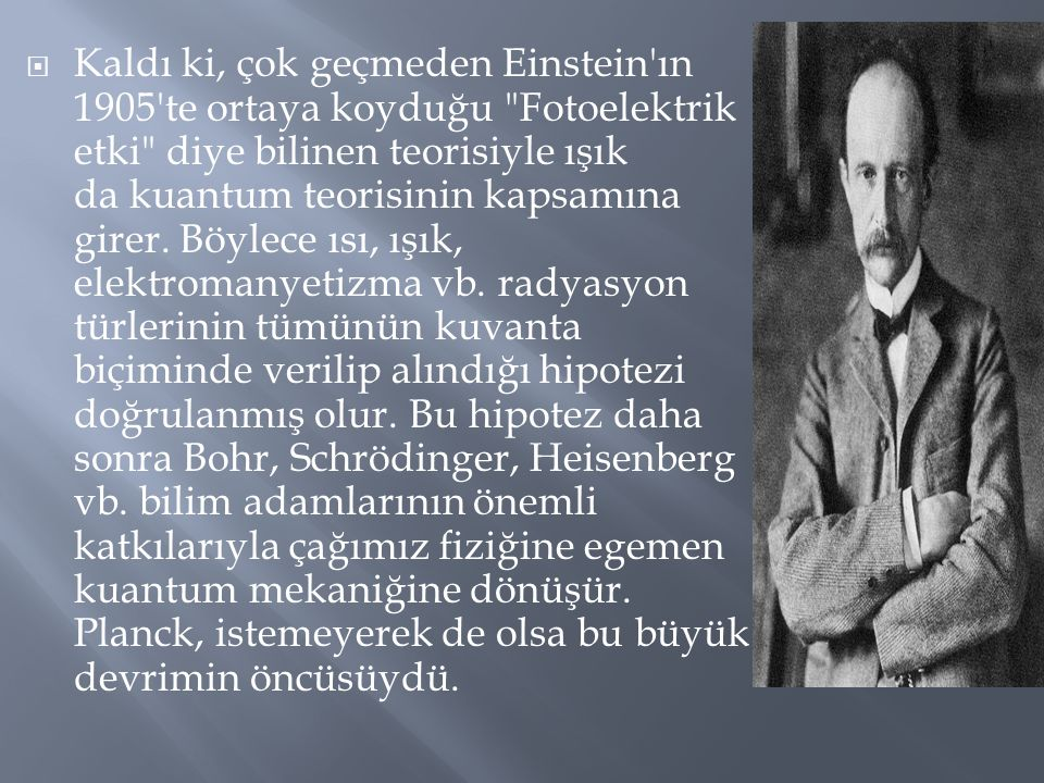 Kaldı ki, çok geçmeden Einstein ın 1905 te ortaya koyduğu Fotoelektrik etki diye bilinen teorisiyle ışık da kuantum teorisinin kapsamına girer.