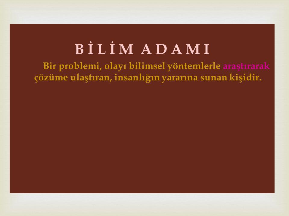 B İ L İ M A D A M I Bir problemi, olayı bilimsel yöntemlerle araştırarak çözüme ulaştıran, insanlığın yararına sunan kişidir.