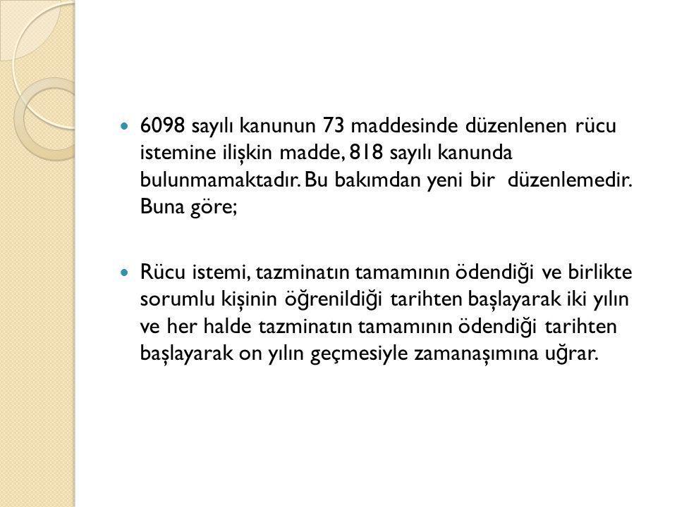 6098 sayılı kanunun 73 maddesinde düzenlenen rücu istemine ilişkin madde, 818 sayılı kanunda bulunmamaktadır. Bu bakımdan yeni bir düzenlemedir. Buna göre;