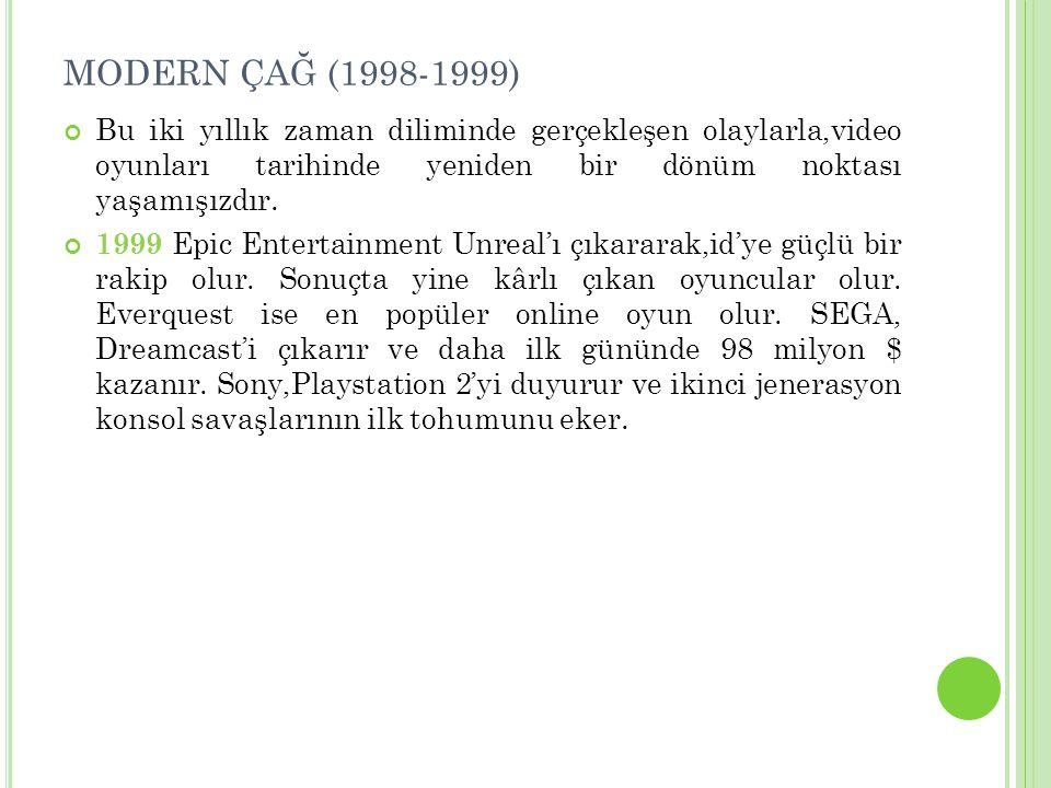 MODERN ÇAĞ (1998-1999) Bu iki yıllık zaman diliminde gerçekleşen olaylarla,video oyunları tarihinde yeniden bir dönüm noktası yaşamışızdır.