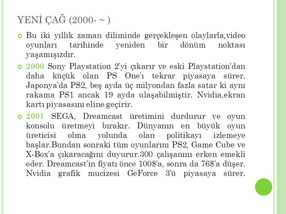 YENİ ÇAĞ (2000- ~ ) Bu iki yıllık zaman diliminde gerçekleşen olaylarla,video oyunları tarihinde yeniden bir dönüm noktası yaşamışızdır.