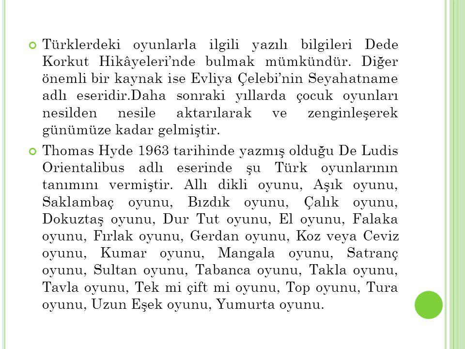 Türklerdeki oyunlarla ilgili yazılı bilgileri Dede Korkut Hikâyeleri'nde bulmak mümkündür. Diğer önemli bir kaynak ise Evliya Çelebi'nin Seyahatname adlı eseridir.Daha sonraki yıllarda çocuk oyunları nesilden nesile aktarılarak ve zenginleşerek günümüze kadar gelmiştir.