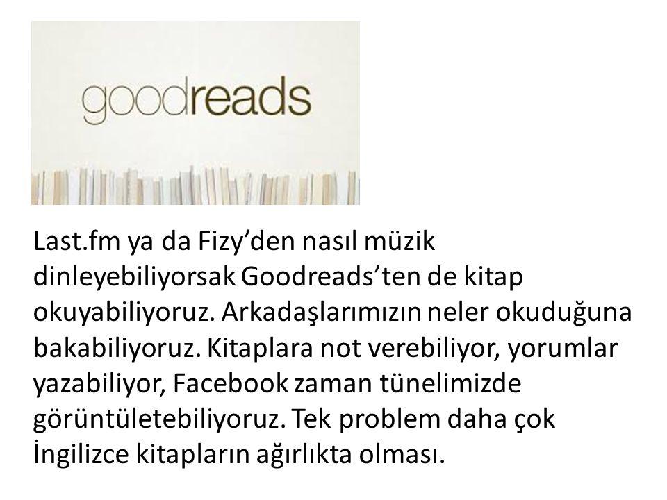 Last.fm ya da Fizy'den nasıl müzik dinleyebiliyorsak Goodreads'ten de kitap okuyabiliyoruz.