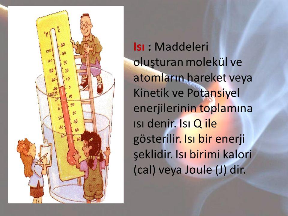 Isı : Maddeleri oluşturan molekül ve atomların hareket veya Kinetik ve Potansiyel enerjilerinin toplamına ısı denir.