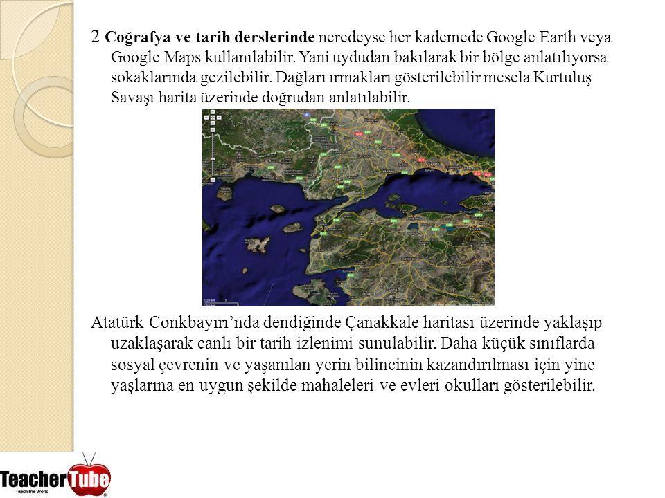 2 Coğrafya ve tarih derslerinde neredeyse her kademede Google Earth veya Google Maps kullanılabilir. Yani uydudan bakılarak bir bölge anlatılıyorsa sokaklarında gezilebilir. Dağları ırmakları gösterilebilir mesela Kurtuluş Savaşı harita üzerinde doğrudan anlatılabilir.