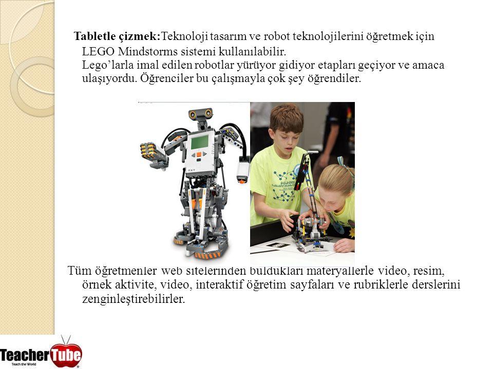 Tabletle çizmek:Teknoloji tasarım ve robot teknolojilerini öğretmek için LEGO Mindstorms sistemi kullanılabilir. Lego'larla imal edilen robotlar yürüyor gidiyor etapları geçiyor ve amaca ulaşıyordu. Öğrenciler bu çalışmayla çok şey öğrendiler.