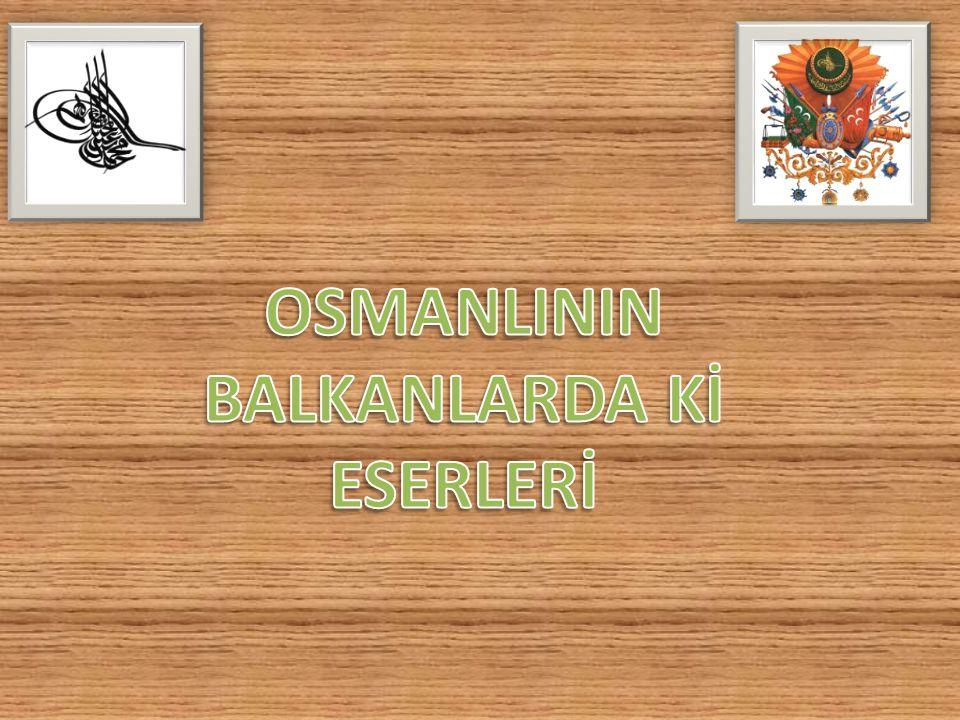 OSMANLININ BALKANLARDA Kİ ESERLERİ