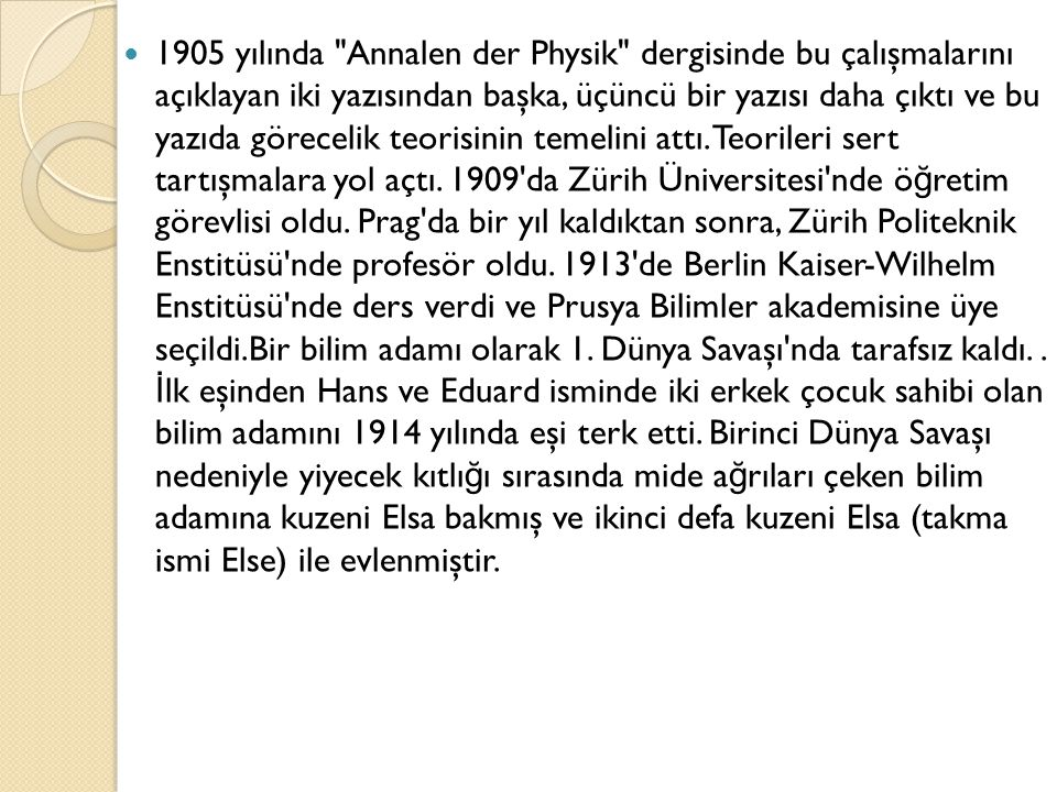 1905 yılında Annalen der Physik dergisinde bu çalışmalarını açıklayan iki yazısından başka, üçüncü bir yazısı daha çıktı ve bu yazıda görecelik teorisinin temelini attı.
