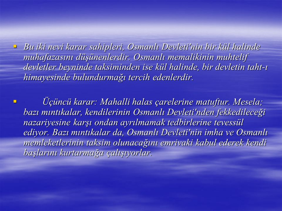 Bu iki nevi karar sahipleri, Osmanlı Devleti nin bir kül halinde muhafazasını düşünenlerdir. Osmanlı memalikinin muhtelif devletler beyninde taksiminden ise kül halinde, bir devletin taht-ı himayesinde bulundurmağı tercih edenlerdir.