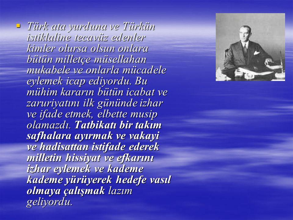 Türk ata yurduna ve Türkün istiklaline tecavüz edenler kimler olursa olsun onlara bütün milletçe müsellahan mukabele ve onlarla mücadele eylemek icap ediyordu.