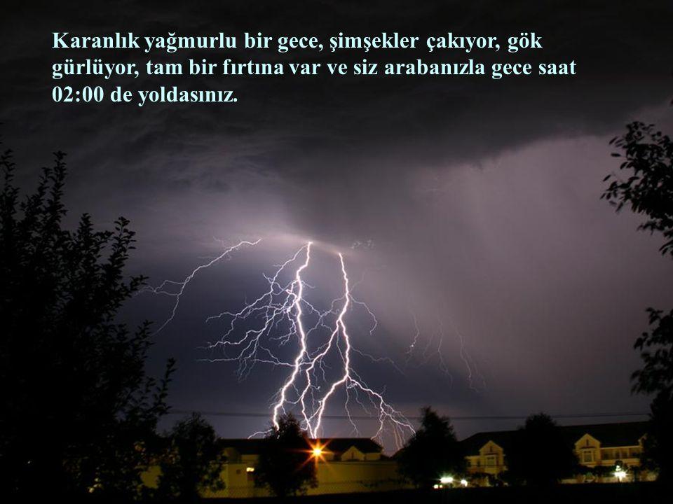 Karanlık yağmurlu bir gece, şimşekler çakıyor, gök gürlüyor, tam bir fırtına var ve siz arabanızla gece saat 02:00 de yoldasınız.