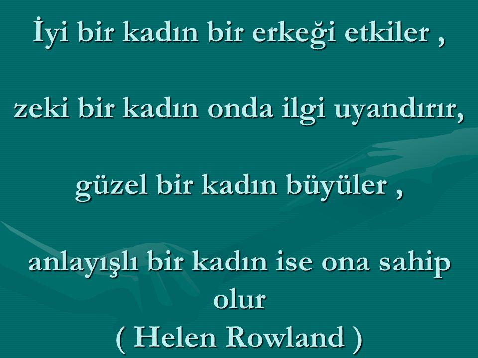 İyi bir kadın bir erkeği etkiler , zeki bir kadın onda ilgi uyandırır, güzel bir kadın büyüler , anlayışlı bir kadın ise ona sahip olur ( Helen Rowland )