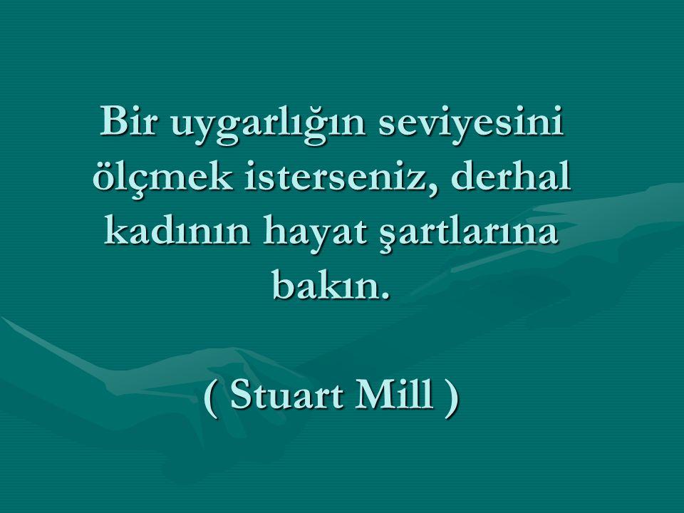 Bir uygarlığın seviyesini ölçmek isterseniz, derhal kadının hayat şartlarına bakın. ( Stuart Mill )