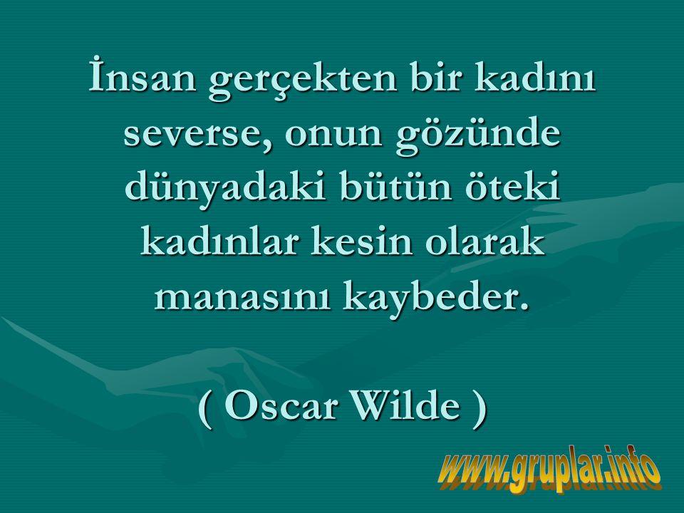 İnsan gerçekten bir kadını severse, onun gözünde dünyadaki bütün öteki kadınlar kesin olarak manasını kaybeder. ( Oscar Wilde )