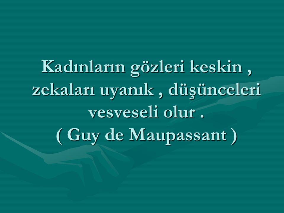 Kadınların gözleri keskin , zekaları uyanık , düşünceleri vesveseli olur . ( Guy de Maupassant )