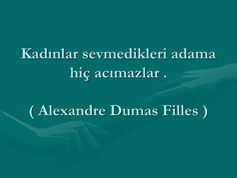 Kadınlar sevmedikleri adama hiç acımazlar . ( Alexandre Dumas Filles )