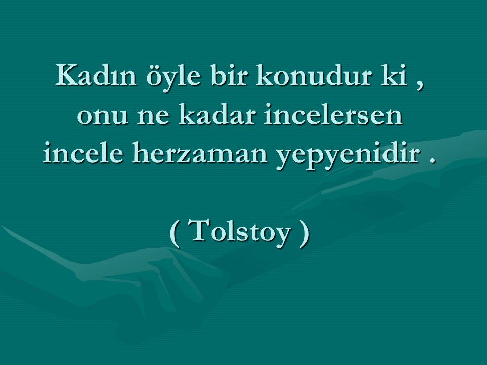 Kadın öyle bir konudur ki , onu ne kadar incelersen incele herzaman yepyenidir . ( Tolstoy )