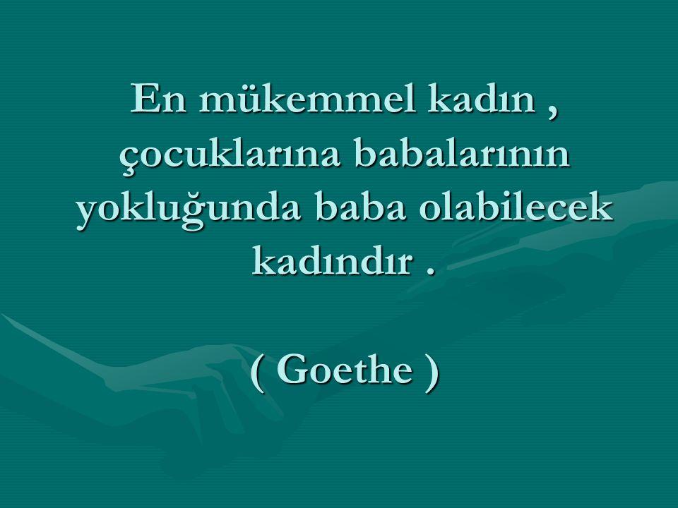 En mükemmel kadın , çocuklarına babalarının yokluğunda baba olabilecek kadındır . ( Goethe )