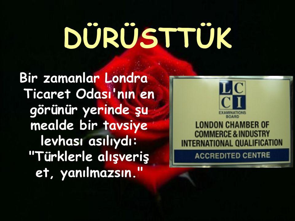 DÜRÜSTTÜK Bir zamanlar Londra Ticaret Odası nın en görünür yerinde şu mealde bir tavsiye levhası asılıydı: Türklerle alışveriş et, yanılmazsın.