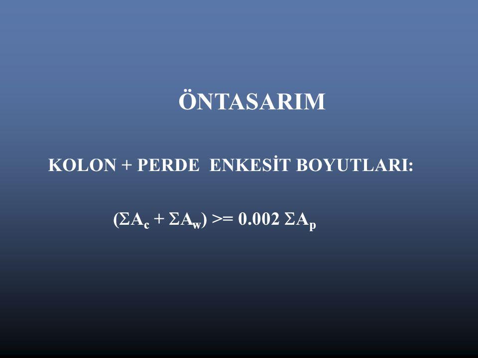 ÖNTASARIM KOLON + PERDE ENKESİT BOYUTLARI: (Ac + Aw) >= 0.002 Ap