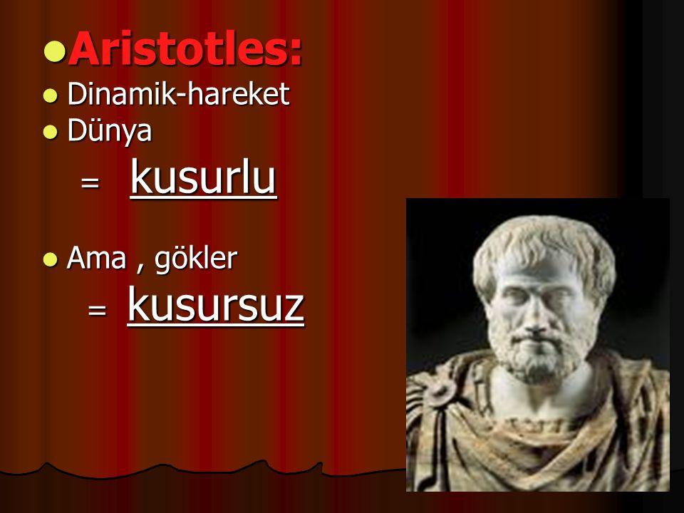 Aristotles: Dinamik-hareket Dünya = kusurlu Ama , gökler = kusursuz