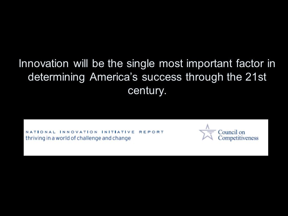 Innovation will be the single most important factor in determining America's success through the 21st century.