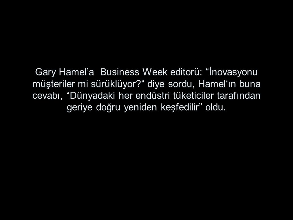 Gary Hamel'a Business Week editorü: İnovasyonu müşteriler mi sürüklüyor diye sordu, Hamel'ın buna cevabı, Dünyadaki her endüstri tüketiciler tarafından geriye doğru yeniden keşfedilir oldu.