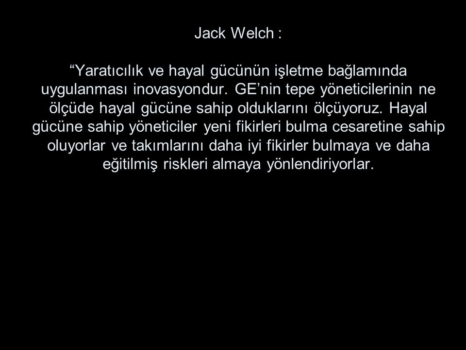 Jack Welch : Yaratıcılık ve hayal gücünün işletme bağlamında uygulanması inovasyondur.