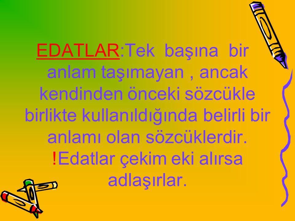 EDATLAR:Tek başına bir anlam taşımayan , ancak kendinden önceki sözcükle birlikte kullanıldığında belirli bir anlamı olan sözcüklerdir.
