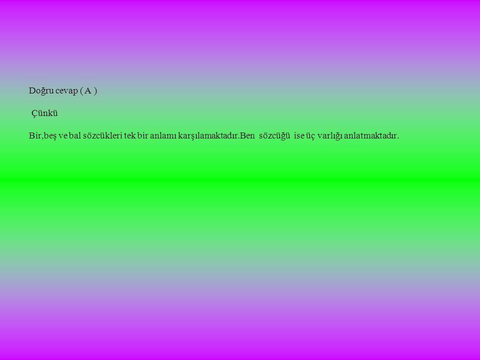 Doğru cevap ( A ) Çünkü Bir,beş ve bal sözcükleri tek bir anlamı karşılamaktadır.Ben sözcüğü ise üç varlığı anlatmaktadır.