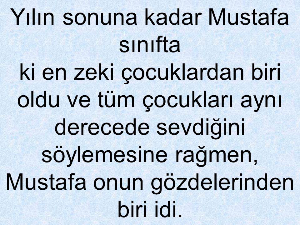 Yılın sonuna kadar Mustafa sınıfta ki en zeki çocuklardan biri oldu ve tüm çocukları aynı derecede sevdiğini söylemesine rağmen, Mustafa onun gözdelerinden biri idi.
