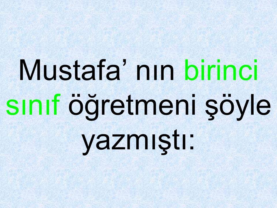Mustafa' nın birinci sınıf öğretmeni şöyle yazmıştı: