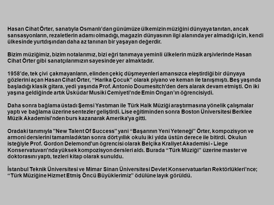 Hasan Cihat Örter, sanatıyla Osmanlı'dan günümüze ülkemizin müziğini dünyaya tanıtan, ancak sansasyonların, rezaletlerin adamı olmadığı, magazin dünyasının ilgi alanında yer almadığı için, kendi ülkesinde yurtdışından daha az tanınan bir yaşayan değerdir.