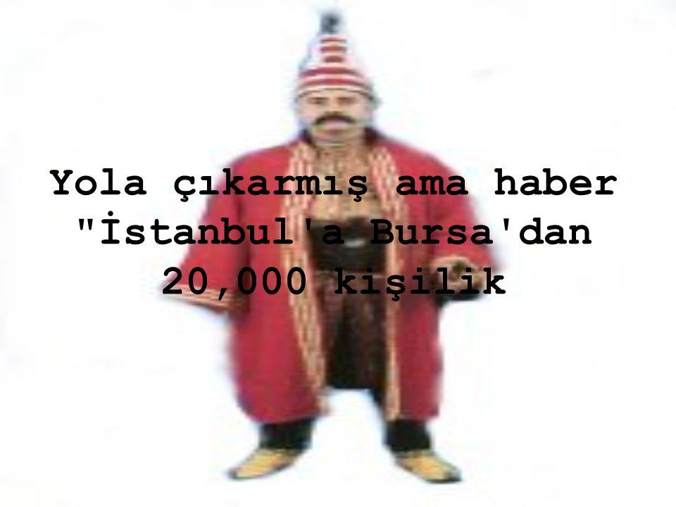 Yola çıkarmış ama haber İstanbul a Bursa dan 20,000 kişilik