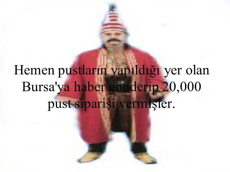 Hemen pustların yapıldığı yer olan Bursa ya haber gönderip 20,000 pust siparişi vermişler.