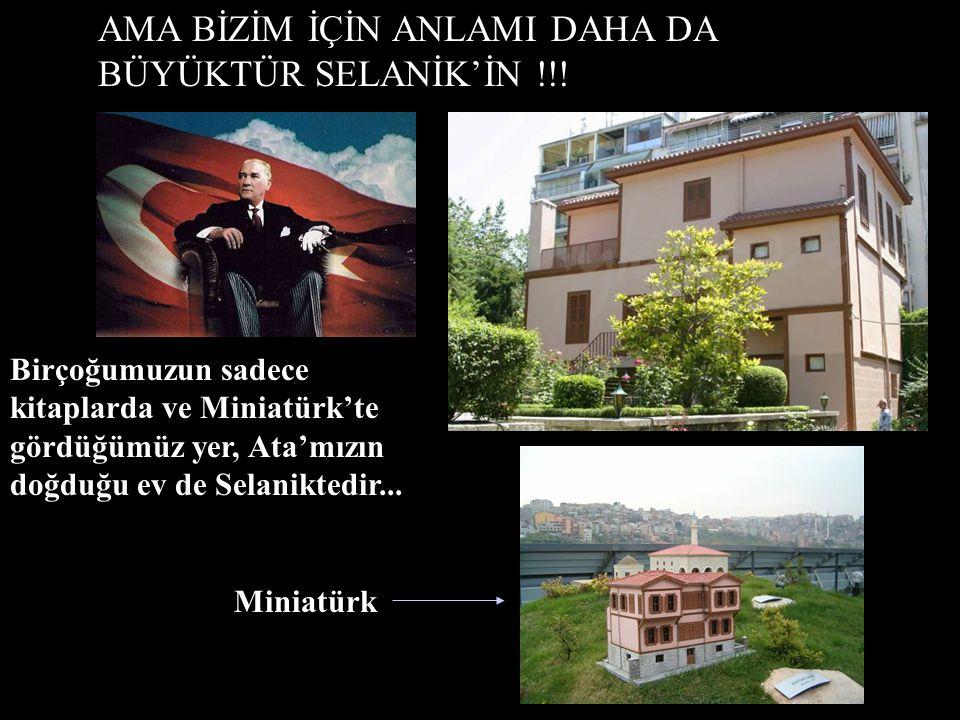 AMA BİZİM İÇİN ANLAMI DAHA DA BÜYÜKTÜR SELANİK'İN !!!