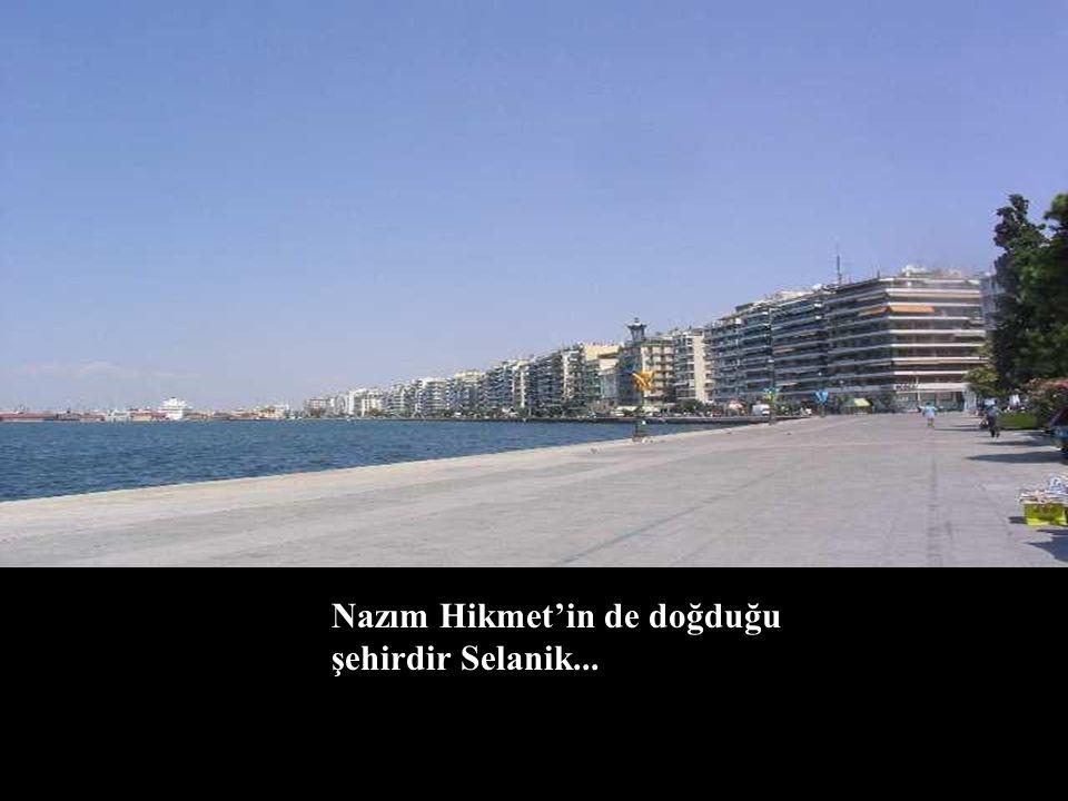 Nazım Hikmet'in de doğduğu şehirdir Selanik...