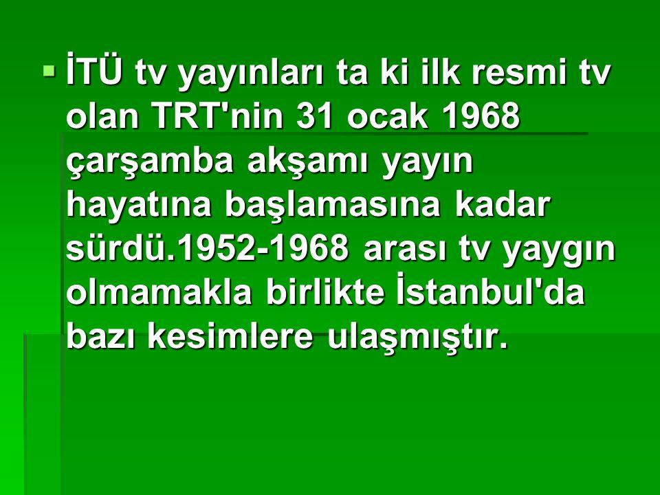 İTÜ tv yayınları ta ki ilk resmi tv olan TRT nin 31 ocak 1968 çarşamba akşamı yayın hayatına başlamasına kadar sürdü.1952-1968 arası tv yaygın olmamakla birlikte İstanbul da bazı kesimlere ulaşmıştır.
