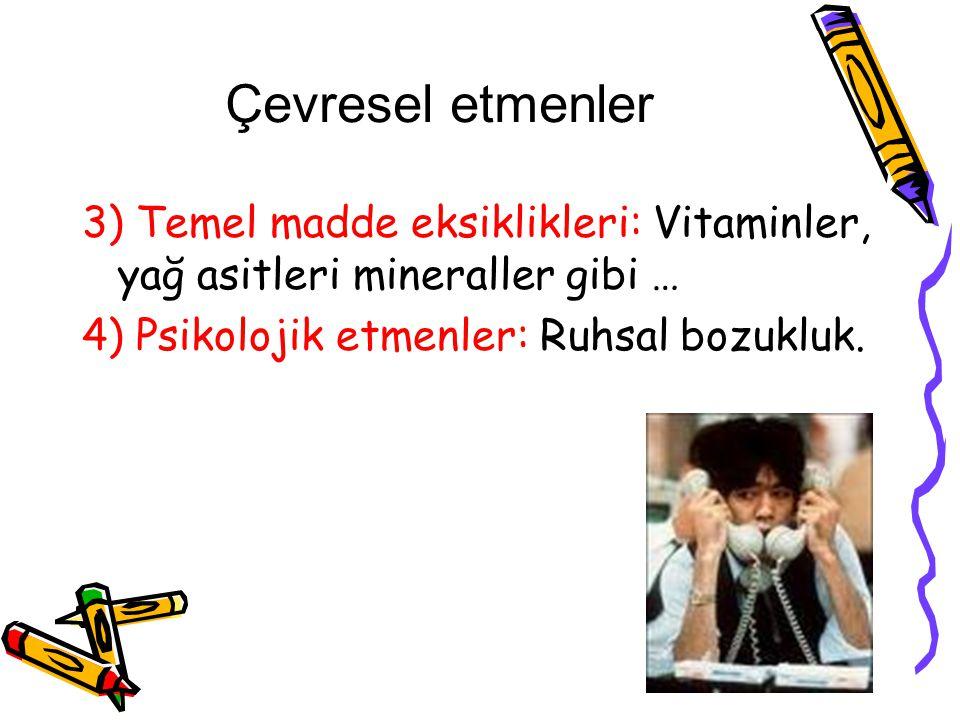 Çevresel etmenler 3) Temel madde eksiklikleri: Vitaminler, yağ asitleri mineraller gibi … 4) Psikolojik etmenler: Ruhsal bozukluk.