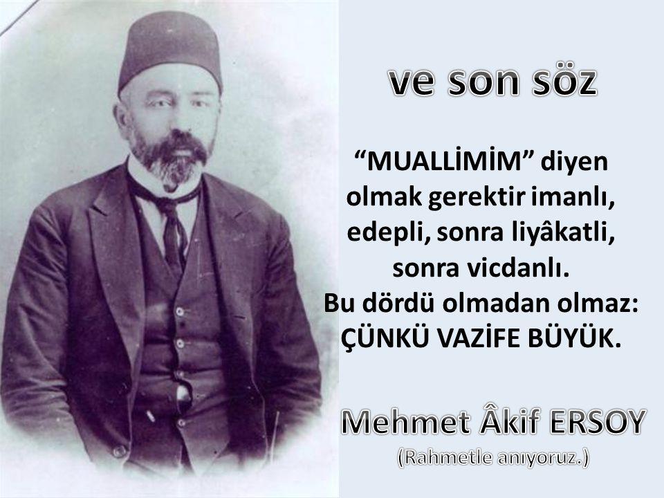 ve son söz Mehmet Âkif ERSOY MUALLİMİM diyen olmak gerektir imanlı,