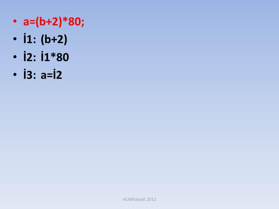 a=(b+2)*80; İ1: (b+2) İ2: İ1*80 İ3: a=İ2 HUNRobotX 2012