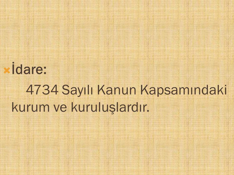 İdare: 4734 Sayılı Kanun Kapsamındaki kurum ve kuruluşlardır.
