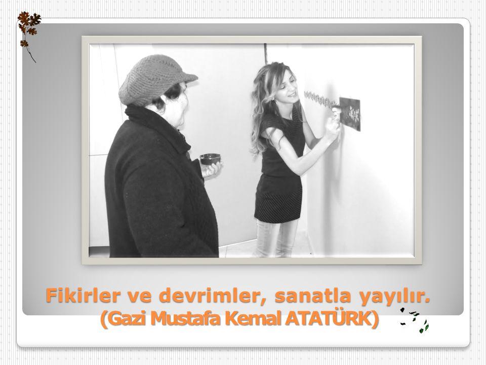 Fikirler ve devrimler, sanatla yayılır. (Gazi Mustafa Kemal ATATÜRK)