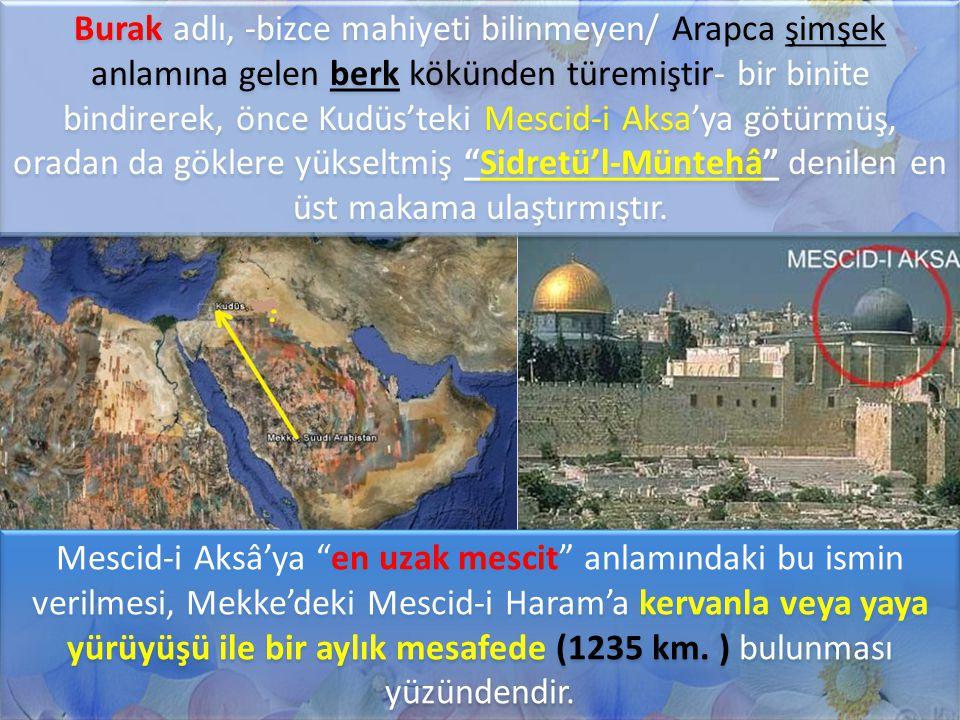 Burak adlı, -bizce mahiyeti bilinmeyen/ Arapca şimşek anlamına gelen berk kökünden türemiştir- bir binite bindirerek, önce Kudüs'teki Mescid-i Aksa'ya götürmüş, oradan da göklere yükseltmiş Sidretü'l-Müntehâ denilen en üst makama ulaştırmıştır.
