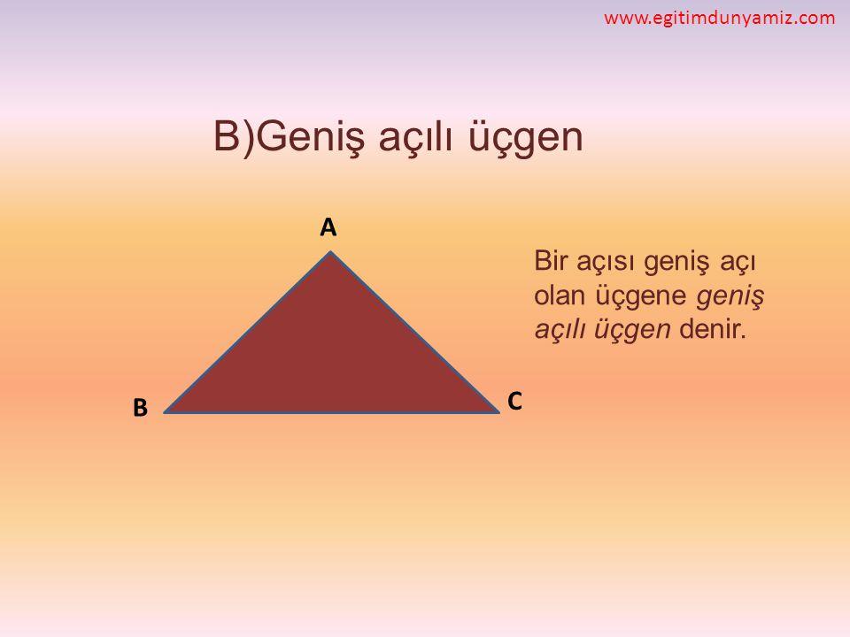 www.egitimdunyamiz.com B)Geniş açılı üçgen. A. Bir açısı geniş açı olan üçgene geniş açılı üçgen denir.