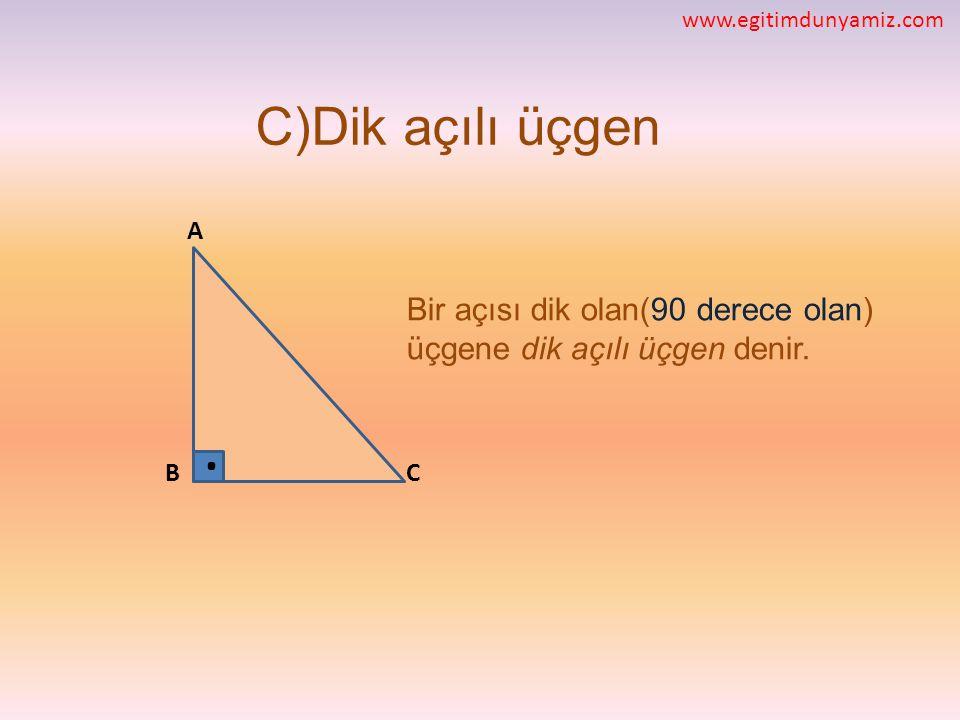 www.egitimdunyamiz.com C)Dik açılı üçgen. A. Bir açısı dik olan(90 derece olan) üçgene dik açılı üçgen denir.