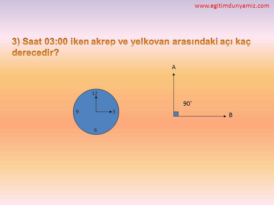 3) Saat 03:00 iken akrep ve yelkovan arasındaki açı kaç derecedir