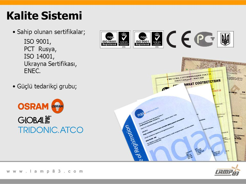 Kalite Sistemi Sahip olunan sertifikalar; ISO 9001, PCT Rusya, ISO 14001, Ukrayna Sertifikası, ENEC.