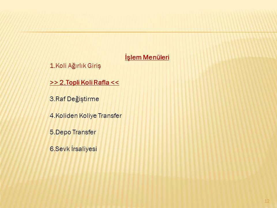 İşlem Menüleri 1.Koli Ağırlık Giriş. >> 2.Topli Koli Rafla << 3.Raf Değiştirme. 4.Koliden Koliye Transfer.