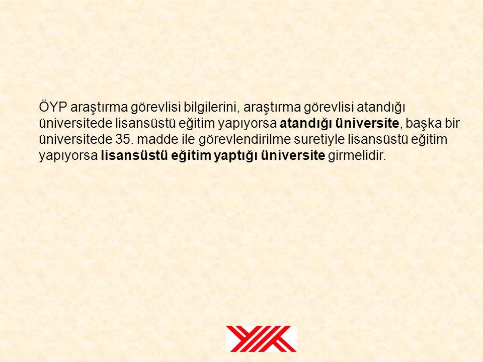 ÖYP araştırma görevlisi bilgilerini, araştırma görevlisi atandığı üniversitede lisansüstü eğitim yapıyorsa atandığı üniversite, başka bir üniversitede 35.